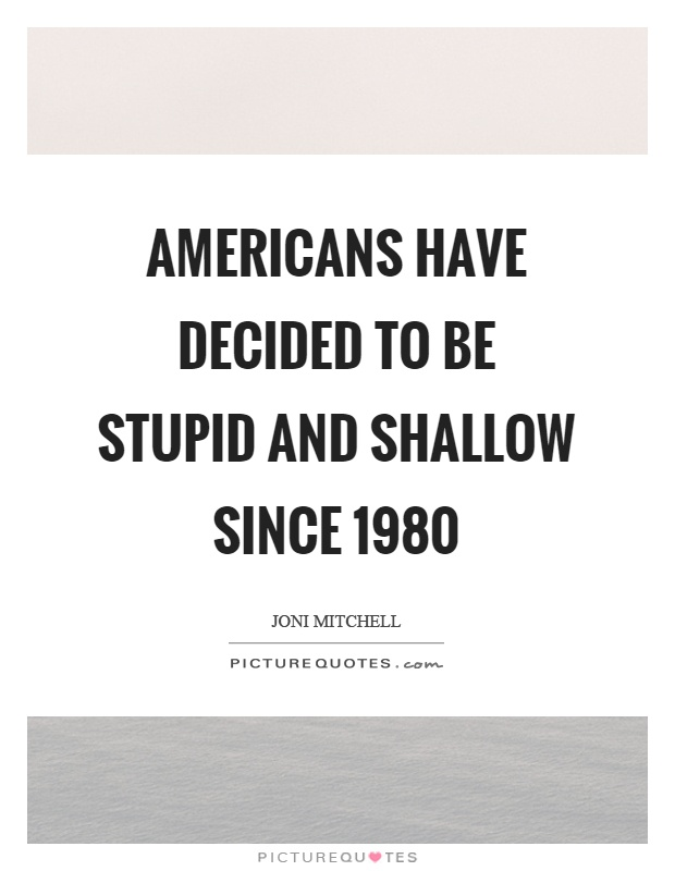 Americans have decided to be stupid and shallow since 1980 Picture Quote #1