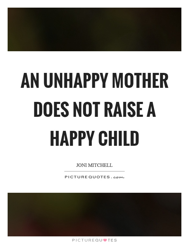 An unhappy mother does not raise a happy child Picture Quote #1