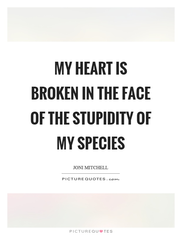 My heart is broken in the face of the stupidity of my species Picture Quote #1