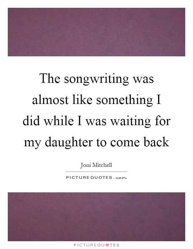 The songwriting was almost like something I did while I was waiting for my daughter to come back Picture Quote #1