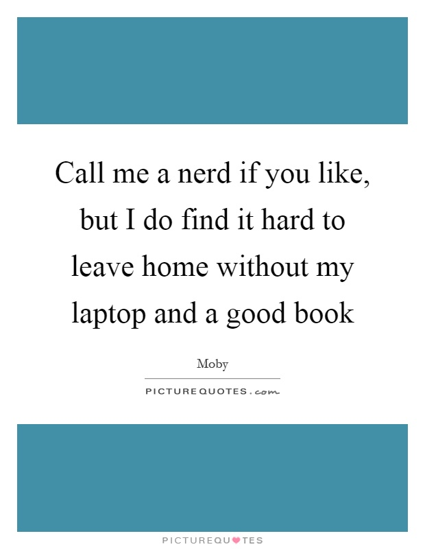 Call me a nerd if you like, but I do find it hard to leave home without my laptop and a good book Picture Quote #1