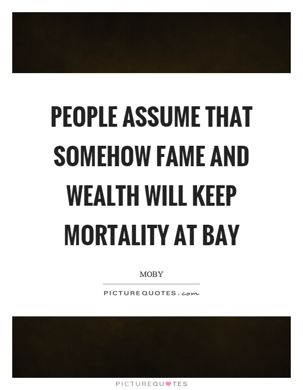 People assume that somehow fame and wealth will keep mortality at bay Picture Quote #1