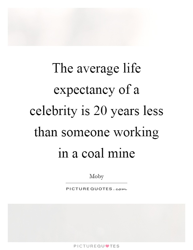 The average life expectancy of a celebrity is 20 years less than someone working in a coal mine Picture Quote #1