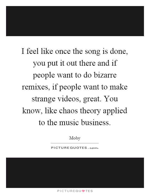 I feel like once the song is done, you put it out there and if people want to do bizarre remixes, if people want to make strange videos, great. You know, like chaos theory applied to the music business Picture Quote #1