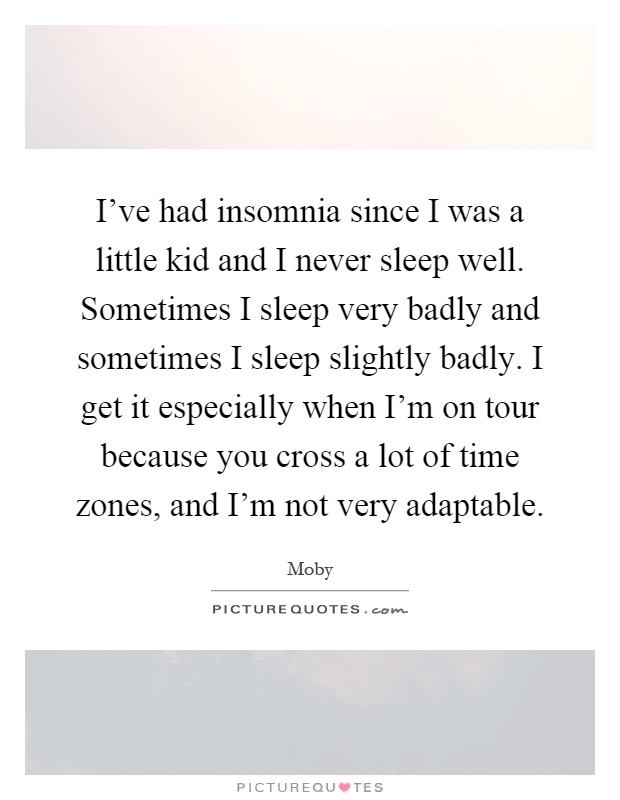 I've had insomnia since I was a little kid and I never sleep well. Sometimes I sleep very badly and sometimes I sleep slightly badly. I get it especially when I'm on tour because you cross a lot of time zones, and I'm not very adaptable Picture Quote #1