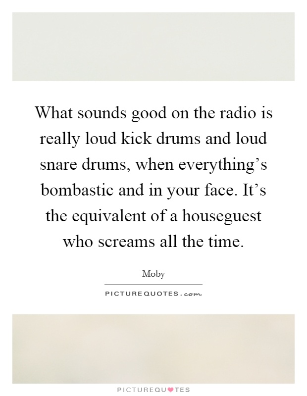 What sounds good on the radio is really loud kick drums and loud snare drums, when everything's bombastic and in your face. It's the equivalent of a houseguest who screams all the time Picture Quote #1