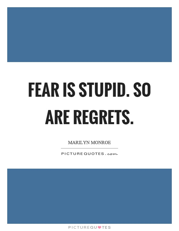 Fear is stupid. So are regrets Picture Quote #1