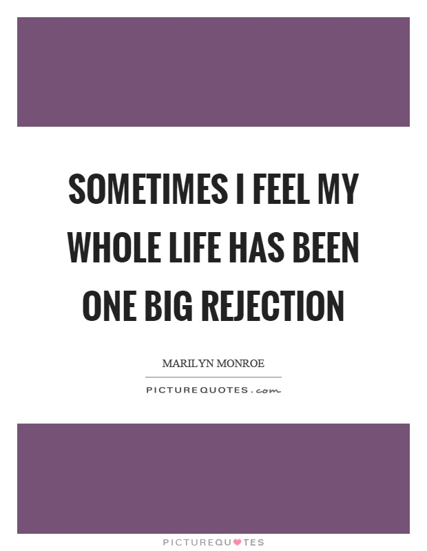 Sometimes I feel my whole life has been one big rejection Picture Quote #1