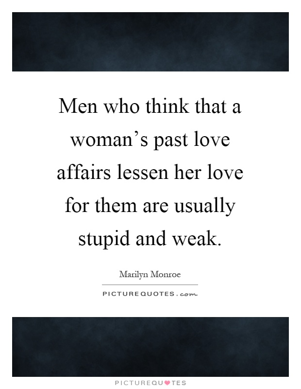 Men who think that a woman's past love affairs lessen her love for them are usually stupid and weak Picture Quote #1