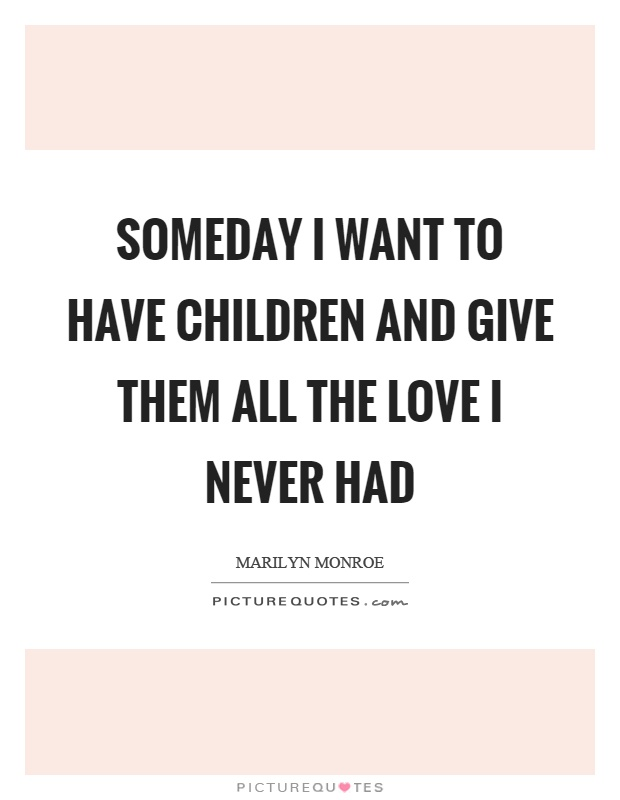 Someday I want to have children and give them all the love I never had Picture Quote #1