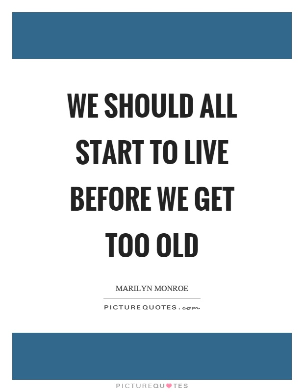 We should all start to live before we get too old Picture Quote #1
