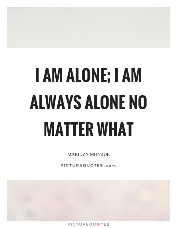 I am alone; I am always alone no matter what Picture Quote #1