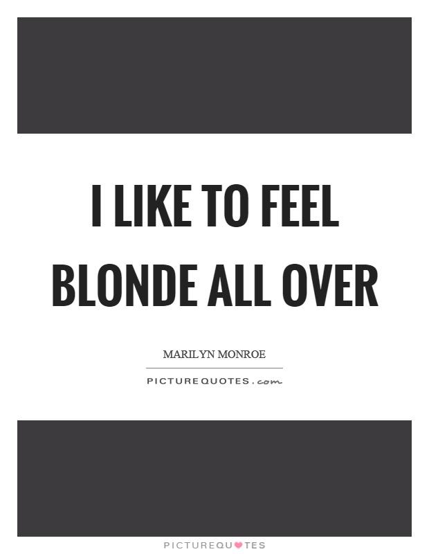 I like to feel blonde all over Picture Quote #1