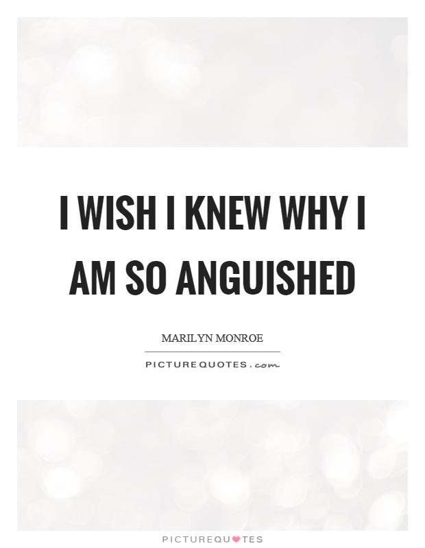 I wish I knew why I am so anguished Picture Quote #1