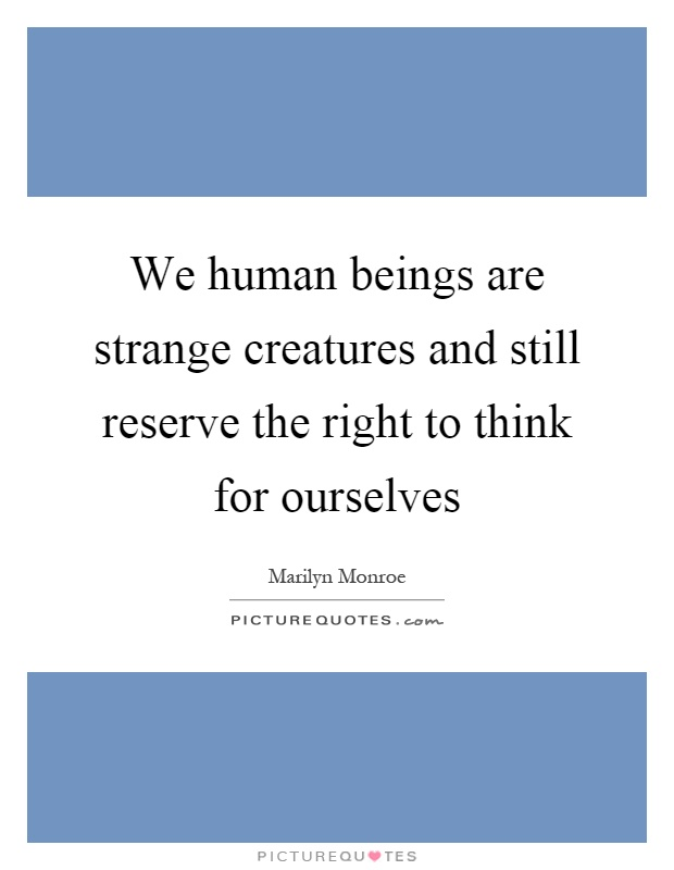 We human beings are strange creatures and still reserve the right to think for ourselves Picture Quote #1