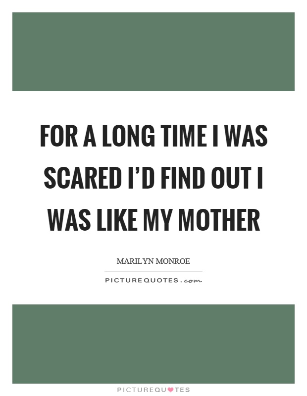 For a long time I was scared I'd find out I was like my mother Picture Quote #1