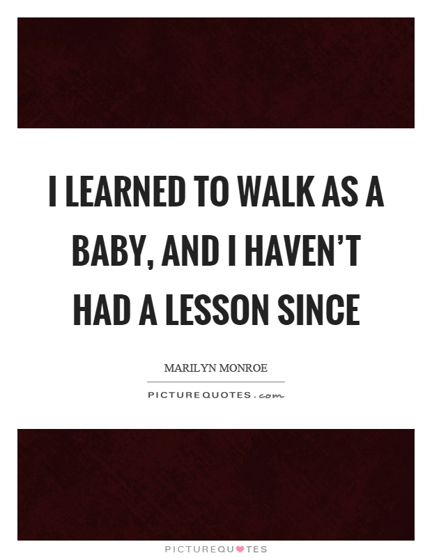 I learned to walk as a baby, and I haven't had a lesson since Picture Quote #1