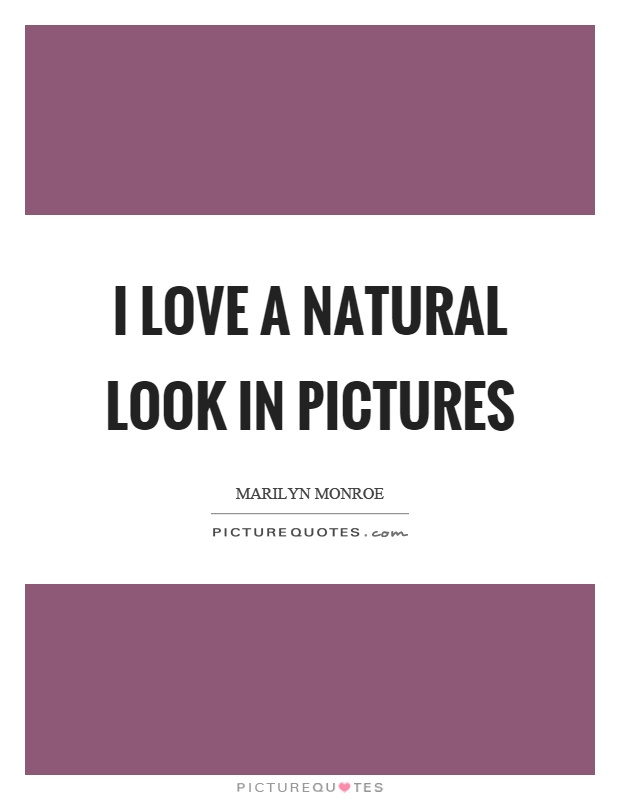 I love a natural look in pictures Picture Quote #1