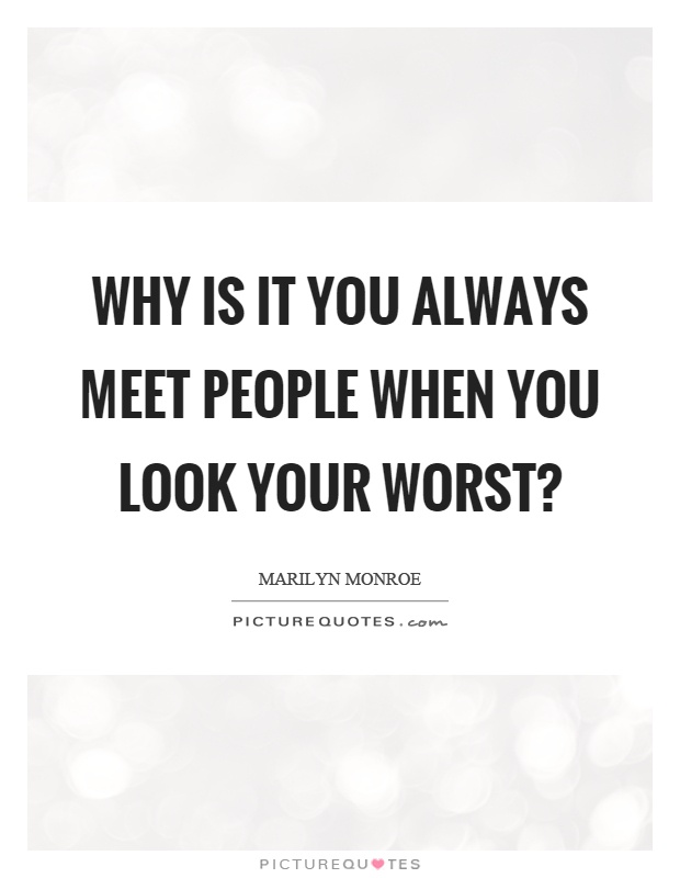 Why is it you always meet people when you look your worst? Picture Quote #1