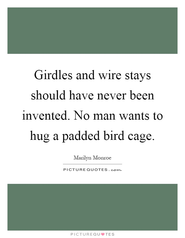 Girdles and wire stays should have never been invented. No man wants to hug a padded bird cage Picture Quote #1