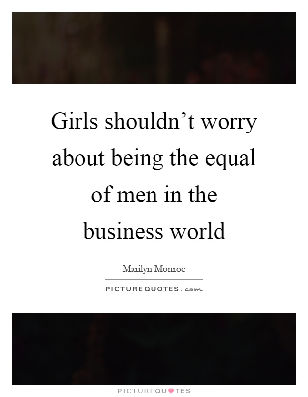 Girls shouldn't worry about being the equal of men in the business world Picture Quote #1