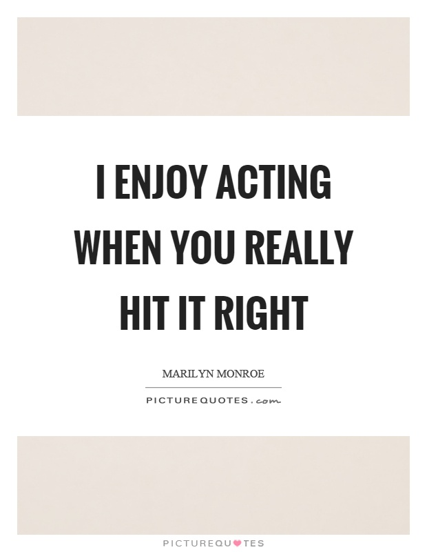 I enjoy acting when you really hit it right Picture Quote #1