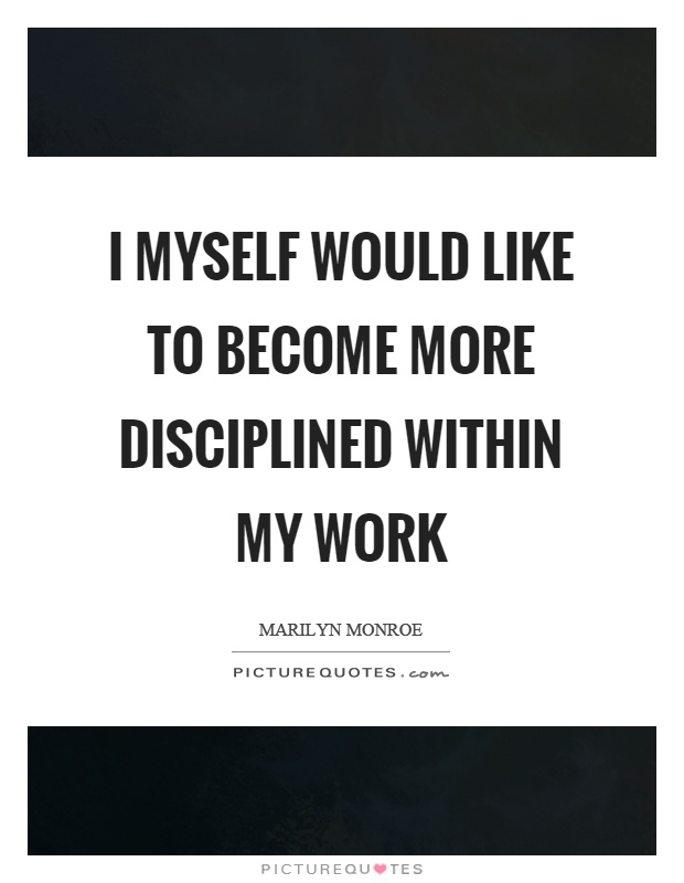 I myself would like to become more disciplined within my work Picture Quote #1