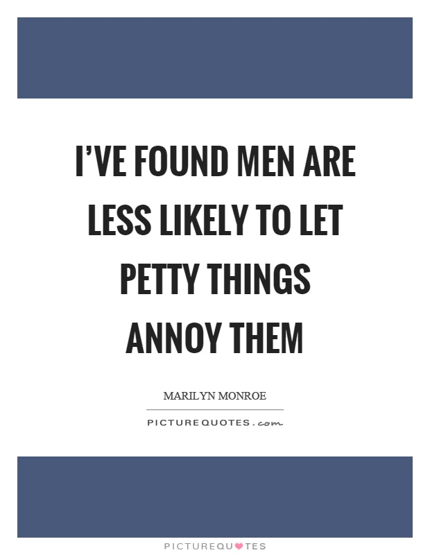 I've found men are less likely to let petty things annoy them Picture Quote #1