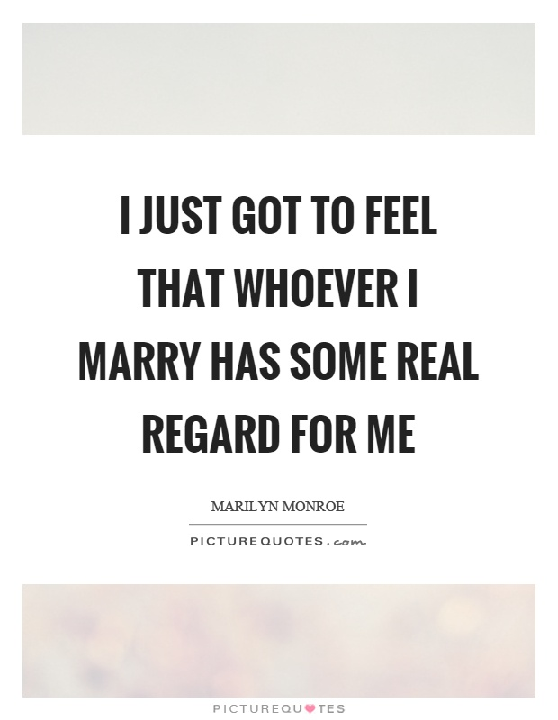 I just got to feel that whoever I marry has some real regard for me Picture Quote #1