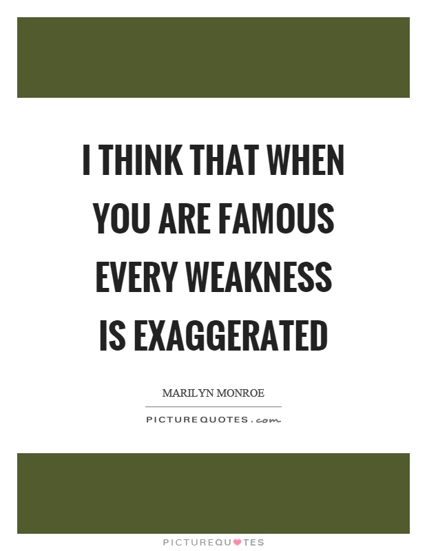 I think that when you are famous every weakness is exaggerated Picture Quote #1