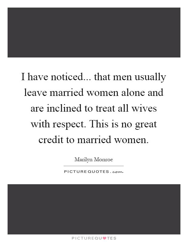 I have noticed... that men usually leave married women alone and are inclined to treat all wives with respect. This is no great credit to married women Picture Quote #1