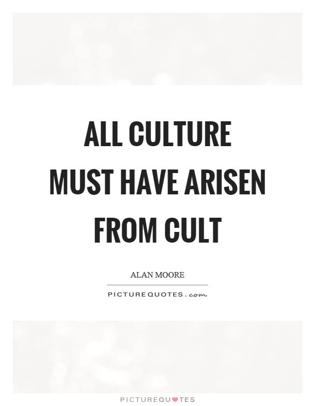 All culture must have arisen from cult Picture Quote #1