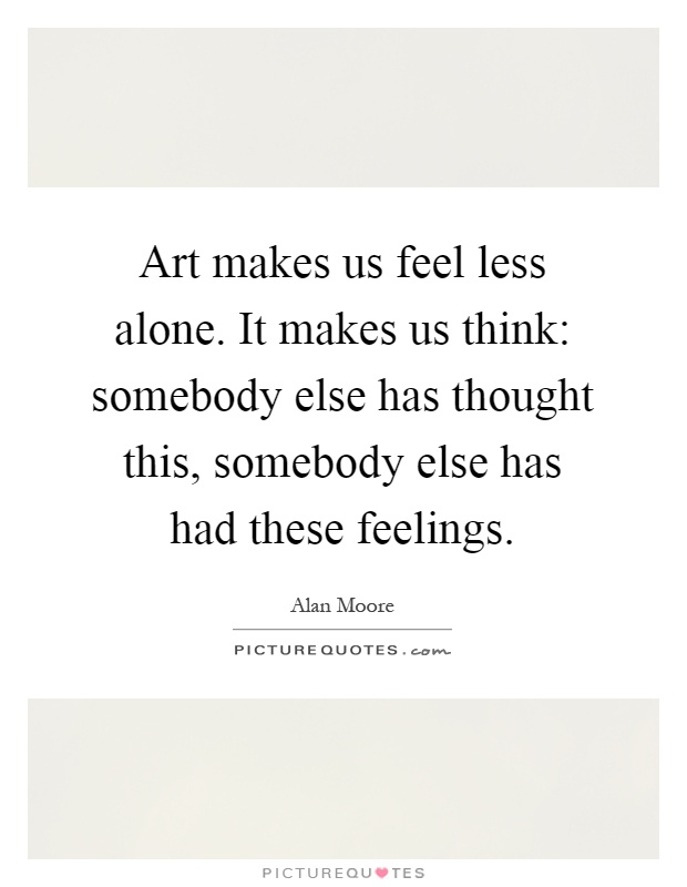 Art makes us feel less alone. It makes us think: somebody else has thought this, somebody else has had these feelings Picture Quote #1