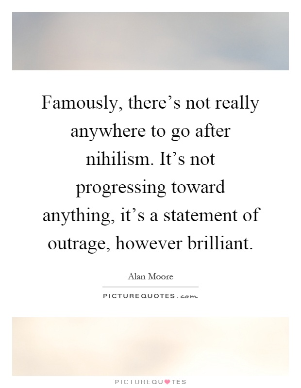 Famously, there's not really anywhere to go after nihilism. It's not progressing toward anything, it's a statement of outrage, however brilliant Picture Quote #1