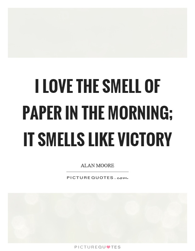 I love the smell of paper in the morning; it smells like victory Picture Quote #1