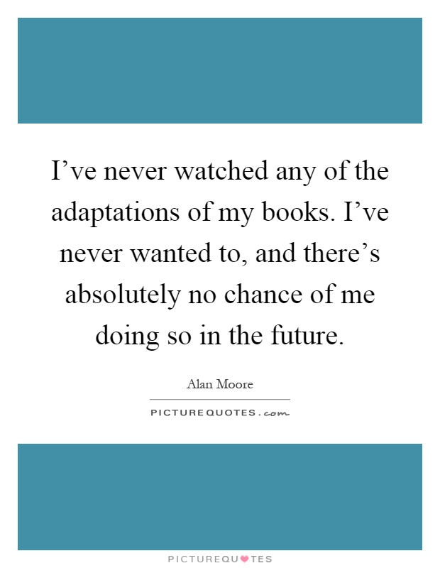 I've never watched any of the adaptations of my books. I've never wanted to, and there's absolutely no chance of me doing so in the future Picture Quote #1