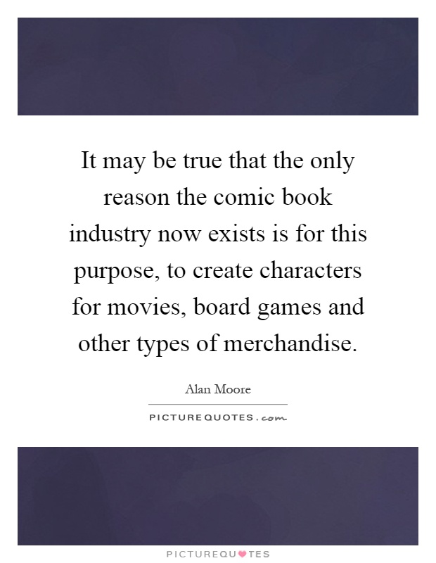 It may be true that the only reason the comic book industry now exists is for this purpose, to create characters for movies, board games and other types of merchandise Picture Quote #1