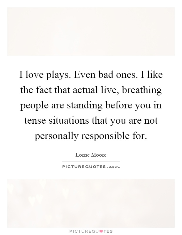 I love plays. Even bad ones. I like the fact that actual live, breathing people are standing before you in tense situations that you are not personally responsible for Picture Quote #1