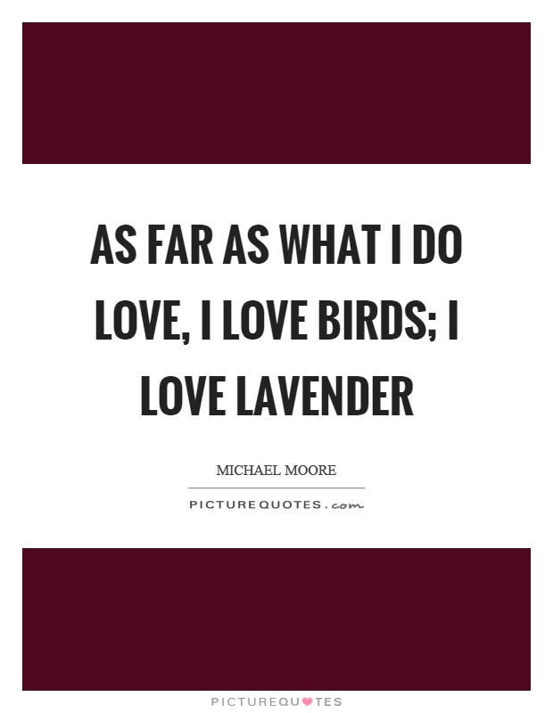 As far as what I do love, I love birds; I love lavender Picture Quote #1