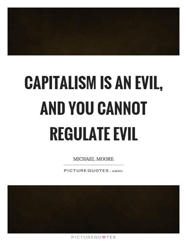 Capitalism is an evil, and you cannot regulate evil Picture Quote #1