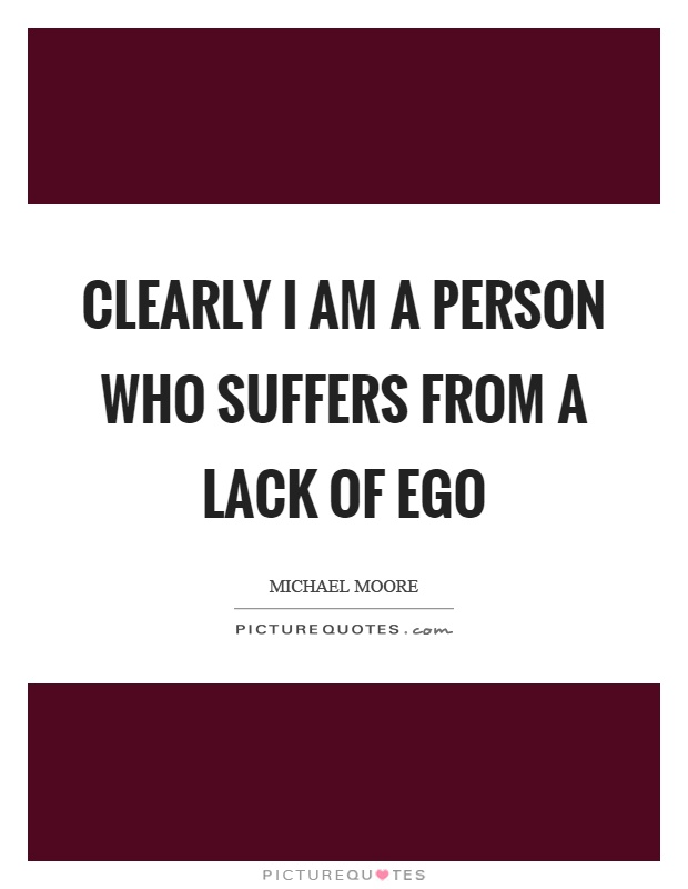 Clearly I am a person who suffers from a lack of ego Picture Quote #1