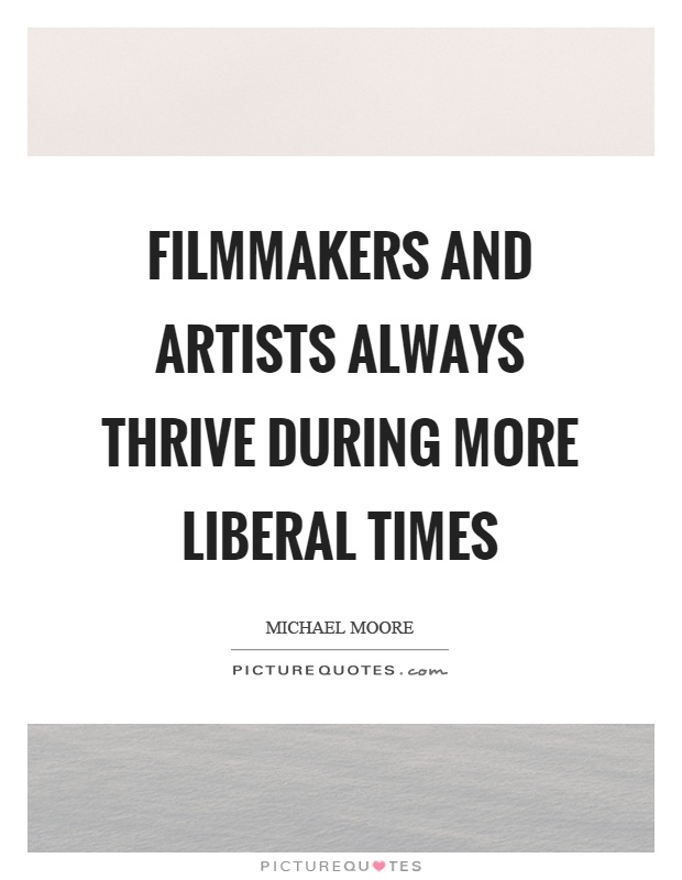 Filmmakers and artists always thrive during more liberal times Picture Quote #1