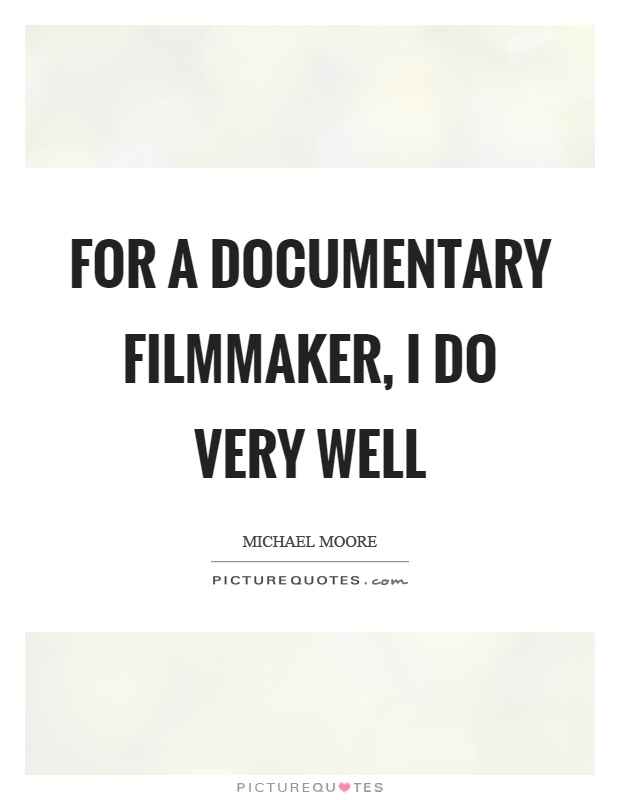 For a documentary filmmaker, I do very well Picture Quote #1