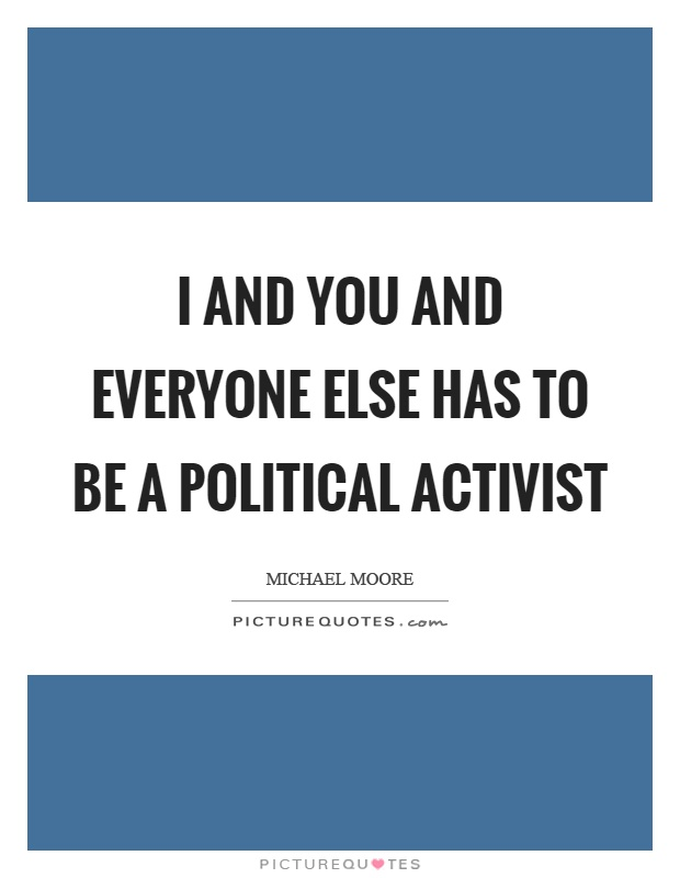 I and you and everyone else has to be a political activist Picture Quote #1