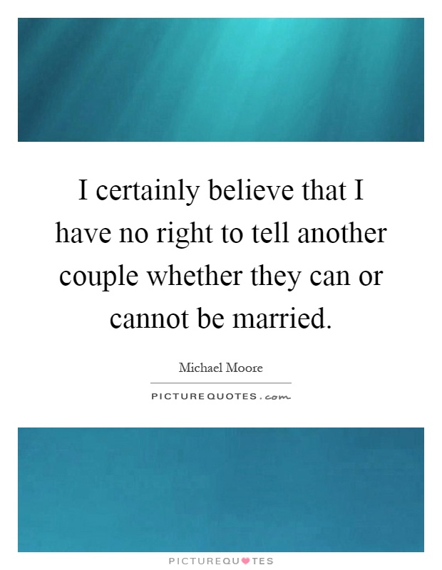 I certainly believe that I have no right to tell another couple whether they can or cannot be married Picture Quote #1
