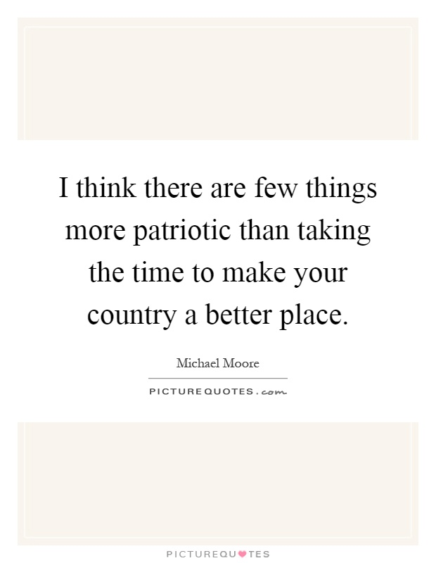 I think there are few things more patriotic than taking the time to make your country a better place Picture Quote #1