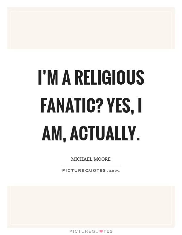 I'm a religious fanatic? Yes, I am, actually Picture Quote #1