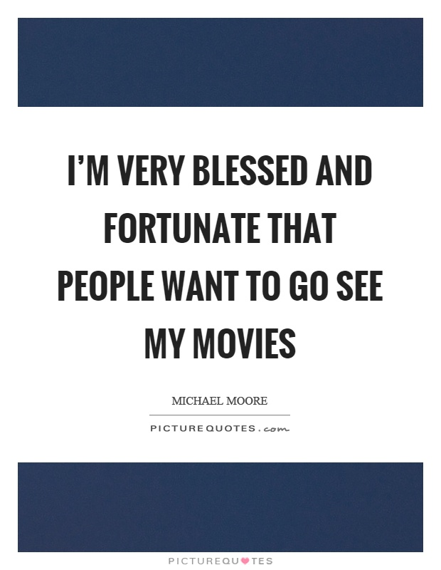 I'm very blessed and fortunate that people want to go see my movies Picture Quote #1