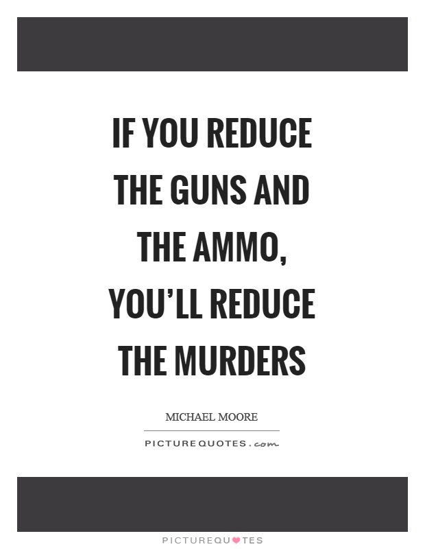 If you reduce the guns and the ammo, you'll reduce the murders Picture Quote #1
