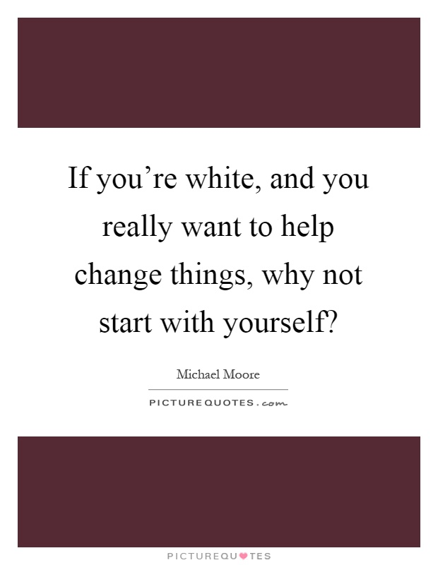 If you're white, and you really want to help change things, why not start with yourself? Picture Quote #1
